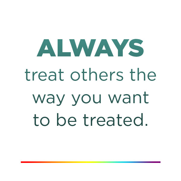Always treat others the way you want to be treated